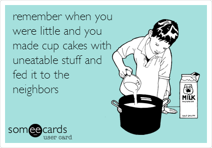 remember when you were little and you made cup cakes with uneatable stuff and fed it to the   neighbors