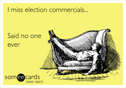 I miss election commercials...   Said no one ever