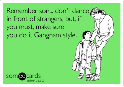 Remember son... don't dance in front of strangers%2C but%2C if you must%2C make sure you do it Gangnam style.