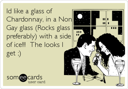 Id like a glass of Chardonnay, in a Non Gay glass (Rocks glass preferably) with a side of ice!!!  The looks I get ;)
