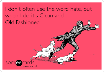 I don't often use the word hate, but when I do it's Clean and  Old Fashioned.