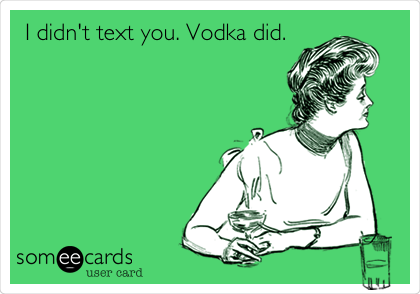 I didn't text you. Vodka did.