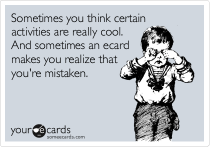 Sometimes you think certain activities are really cool. And sometimes an ecard makes you realize that you're mistaken.