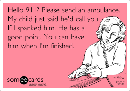 Hello 911? Please send an ambulance. My child just said he'd call you If I spanked him. He has a good point. You can have him when I'm finished.