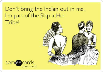 Don't bring the Indian out in me.. I'm part of the Slap-a-Ho Tribe!