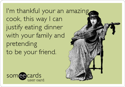 I'm thankful your an amazing cook, this way I can justify eating dinner with your family and pretending to be your friend.