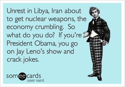 Unrest in Libya%2C Iran about to get nuclear weapons%2C the economy crumbling.  So what do you do%3F  If you're President Obama%2C you go on Jay Leno's show and crack jokes.