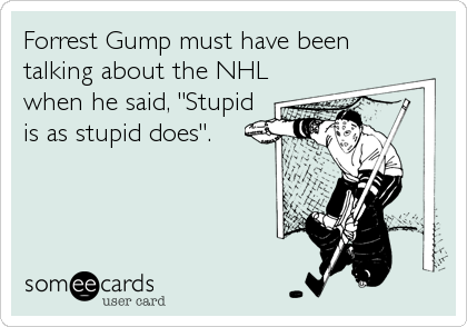 "Forrest Gump must have been talking about the NHL when he said, ""Stupid is as stupid does""."