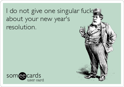 I do not give one singular fuck about your new year's resolution.