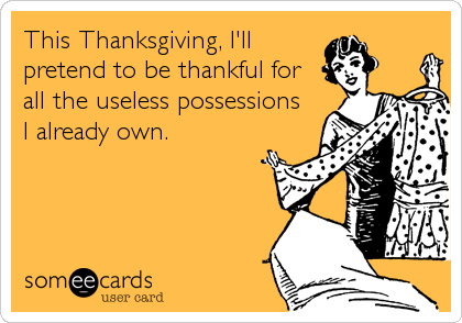 This Thanksgiving, I'll pretend to be thankful for all the useless possessions  I already own.