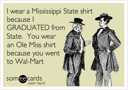 I wear a Mississippi State shirt because I GRADUATED from State.  You wear an Ole Miss shirt because you went to Wal-Mart
