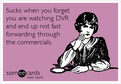 Sucks when you forget you are watching DVR and end up not fast forwarding through the commercials.