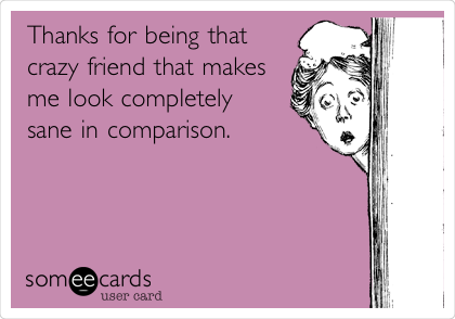 Thanks for being that crazy friend that makes me look completely sane in comparison.