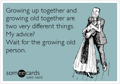 Growing up together and growing old together are two very different things. My advice? Wait for the growing old person.