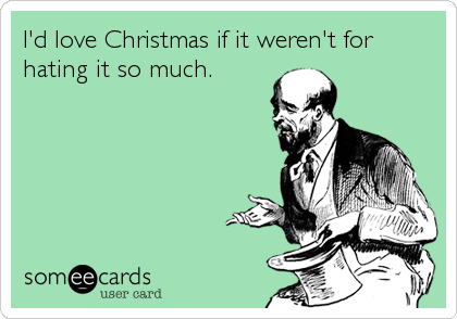 I'd love Christmas if it weren't for hating it so much.