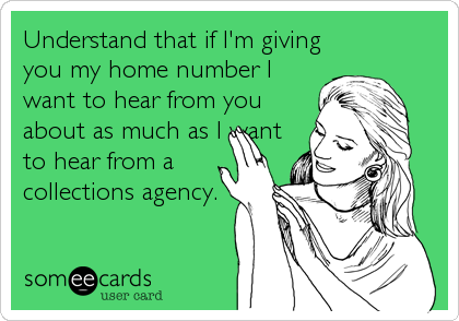 Understand that if I'm giving you my home number I want to hear from you about as much as I want to hear from a collections agency.