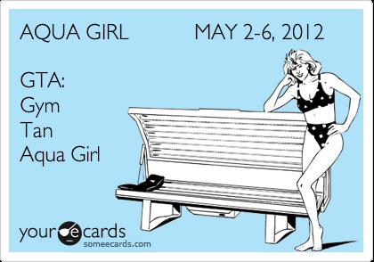 AQUA GIRL           MAY 2-6, 2012  GTA: Gym T.an  A.qua Girl
