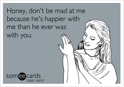 Honey, don't be mad at me because he's happier with me than he ever was with you.
