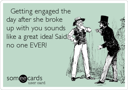 Getting engaged the day after she broke up with you sounds like a great idea! Said no one EVER!