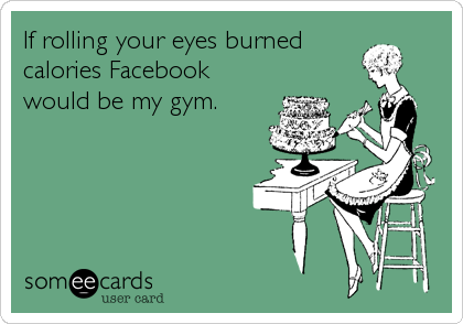 If rolling your eyes burned calories Facebook would be my gym.