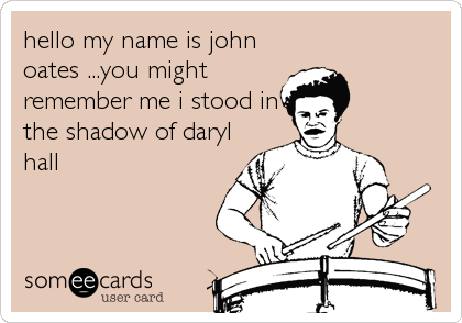 hello my name is john oates ...you might remember me i stood in the shadow of daryl hall