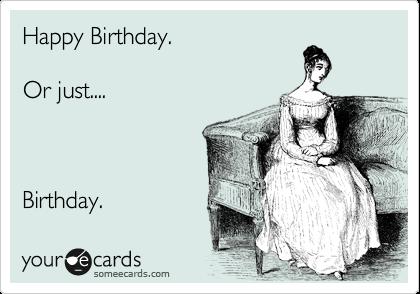 Happy Birthday.  Or just....    Birthday.