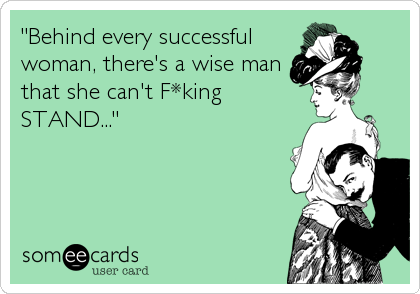 """""""Behind every successful woman, there's a wise man that she can't F*king STAND..."""""""
