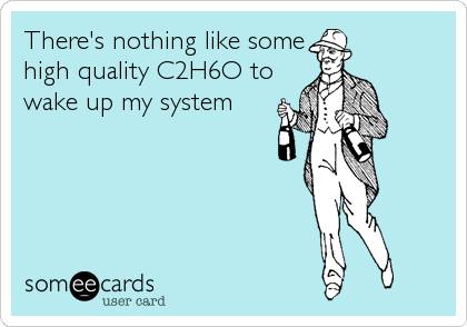 There's nothing like some high quality C2H6O to wake up my system