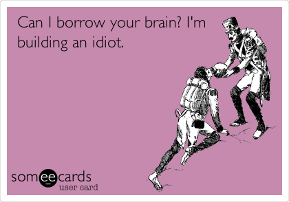 Can I borrow your brain? I'm building an idiot.