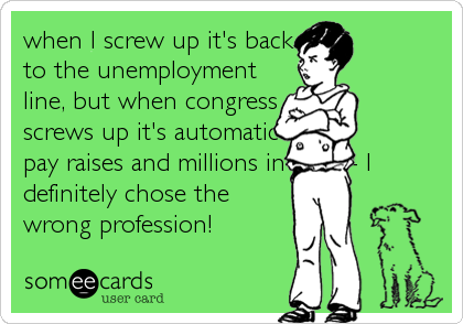 when I screw up it's back to the unemployment line, but when congress screws up it's automatic pay raises and millions in perks- I definitely chose the wrong profession!