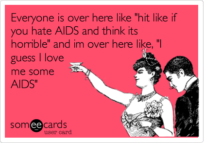 """Everyone is over here like """"hit like if you hate AIDS and think its horrible"""" and im over here like, """"Iguess I loveme someAIDS"""""""