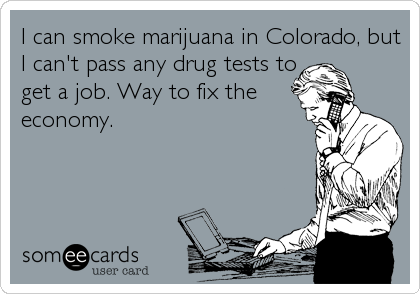 I can smoke marijuana in Colorado, but I can't pass any drug tests to get a job. Way to fix the economy.