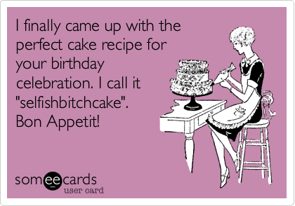 """I finally came up with the perfect cake recipe for your birthday celebration. I call it """"selfishbitchcake"""".           Bon Appetit!"""