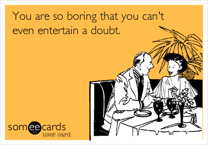 You are so boring that you can't even entertain a doubt.