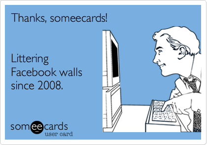 Thanks, someecards!    Littering Facebook walls since 2008.