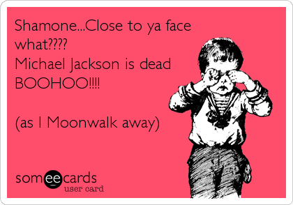 Shamone...Close to ya face what???? Michael Jackson is dead BOOHOO!!!!   (as I Moonwalk away)