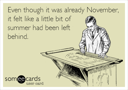 Even though it was already November, it felt like a little bit of summer had been left behind.