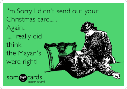 I'm Sorry I didn't send out your Christmas card......  Again... .....I really did think the Mayan's were right!