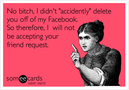 """No bitch, I didn't """"accidently"""" delete you off of my Facebook. So therefore, I  will not be accepting your friend request."""