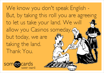 We know you don't speak English - But, by taking this roll you are agreeing to let us take your land. We will allow you Casinos someday, but today, we are taking the land. Thank You.