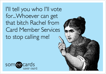 I'll tell you who I'll vote for...Whoever can get that bitch Rachel from Card Member Services to stop calling me!