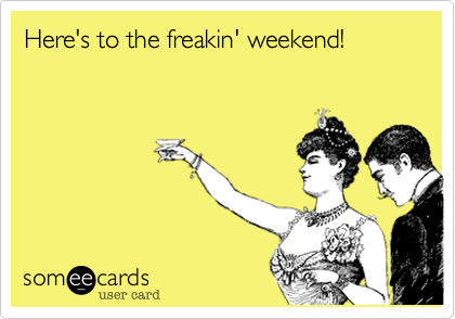 Here's the freakin' weekend!