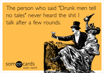 "The person who said ""Drunk men tell no tales"" never heard the shit I talk after a few rounds."
