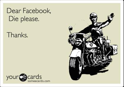 Dear Facebook,  Die please.  Thanks.
