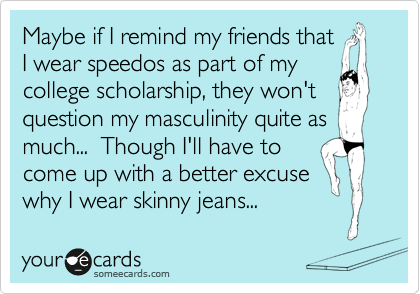 Maybe if I remind my friends that I wear speedos as part of my college scholarship, they won't question my masculinity quite as much...  Though I'll have to come up with a better excuse why I wear skinny jeans...