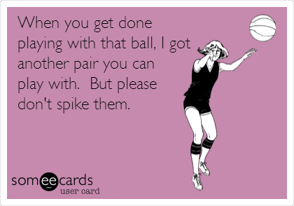 When you get done playing with that ball, I got another pair you can play with.  But please don't spike them.
