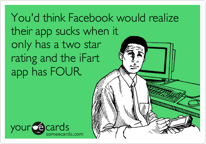 You'd think Facebook would realize their app sucks when it only has a two star rating and the iFart app has FOUR.
