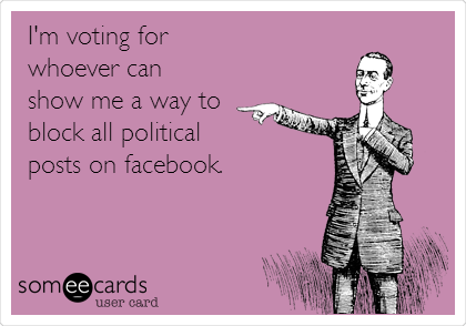 I'm voting for whoever can show me a way to block all political posts on facebook.