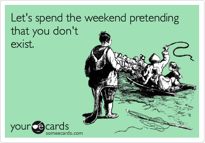 Let's spend the weekend pretending that you don't