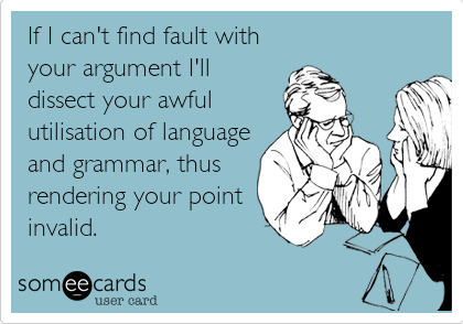 If I can't find fault with your argument I'll dissect your awful utilisation of language and grammar, thus rendering your point invalid.